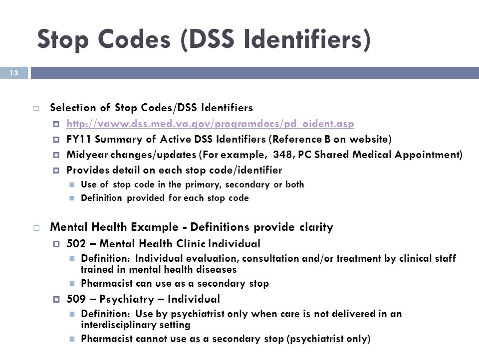13 Stop Codes (DSS Identifiers)  Selection of Stop Codes/DSS Identifiers  http://vaww.dss.med.va.gov/programdocs/pd_oident.asp http://vaww.dss.med.v