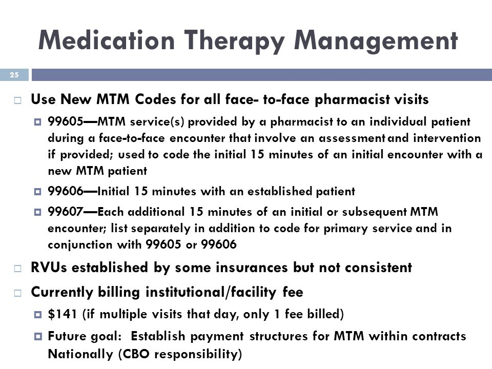25 Medication Therapy Management  Use New MTM Codes for all face- to-face pharmacist visits  99605—MTM service(s) provided by a pharmacist to an ind