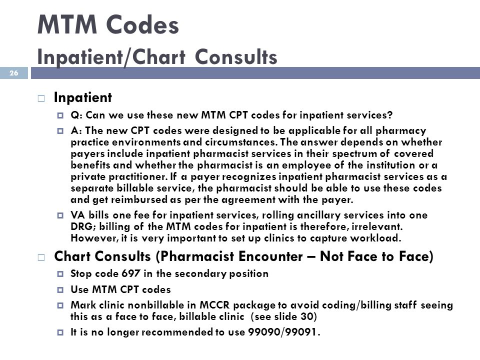 26 MTM Codes Inpatient/Chart Consults  Inpatient  Q: Can we use these new MTM CPT codes for inpatient services?  A: The new CPT codes were designed
