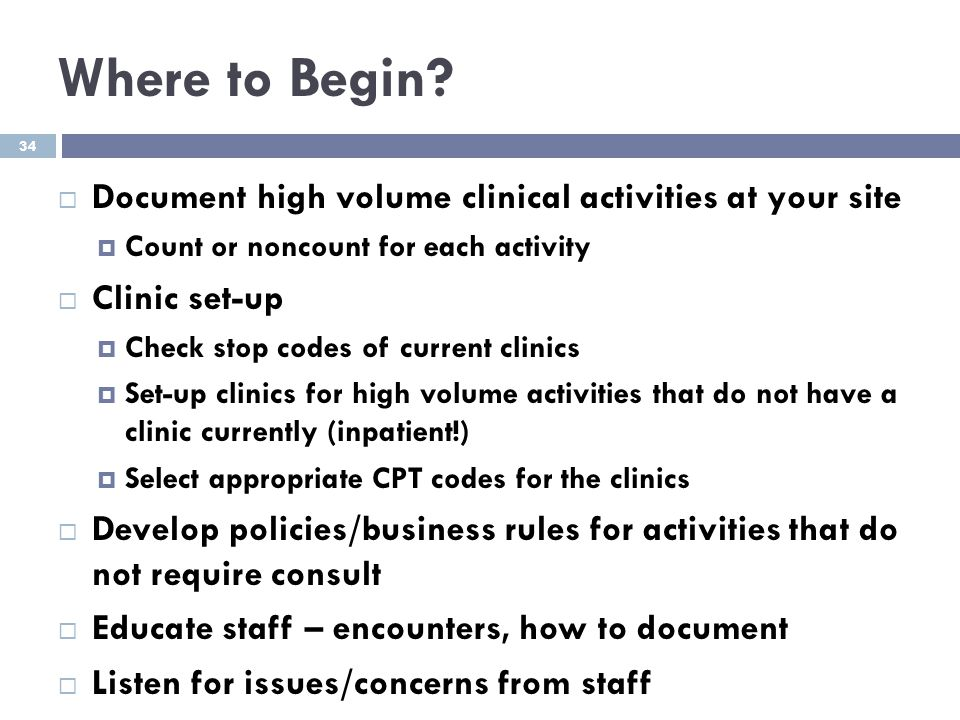 Where to Begin?  Document high volume clinical activities at your site  Count or noncount for each activity  Clinic set-up  Check stop codes of cu