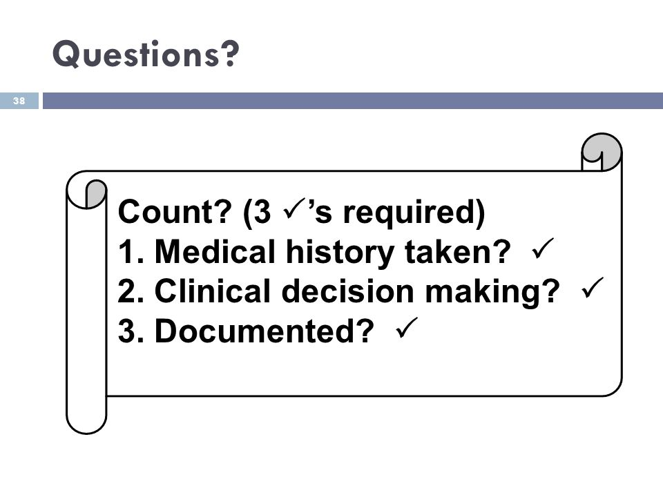 38 Questions? Count? (3  's required) 1. Medical history taken?  2. Clinical decision making?  3. Documented? 