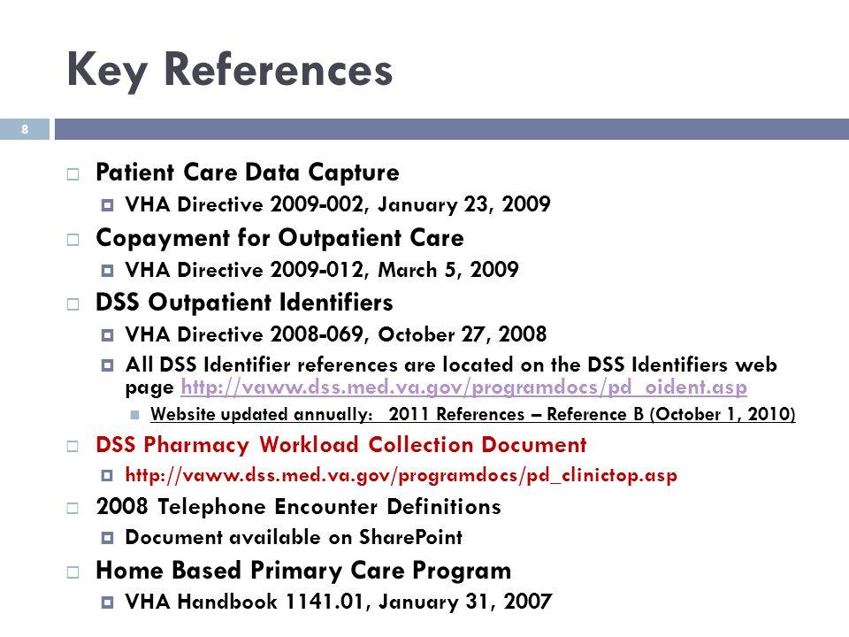 8 Key References  Patient Care Data Capture  VHA Directive 2009-002, January 23, 2009  Copayment for Outpatient Care  VHA Directive 2009-012, Marc