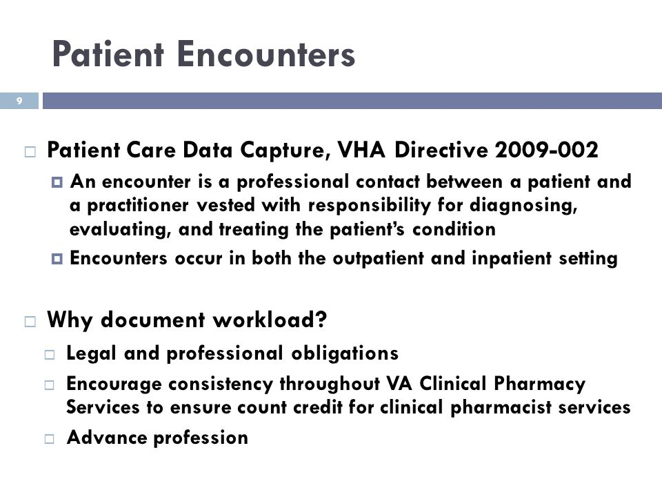 9 Patient Encounters  Patient Care Data Capture, VHA Directive 2009-002  An encounter is a professional contact between a patient and a practitioner