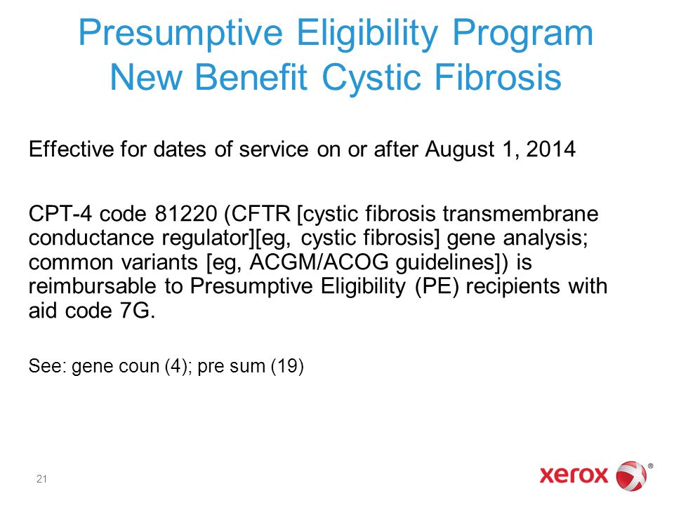 Presumptive Eligibility Program New Benefit Cystic Fibrosis Effective for dates of service on or after August 1, 2014 CPT-4 code 81220 (CFTR [cystic fibrosis transmembrane conductance regulator][eg, cystic fibrosis] gene analysis; common variants [eg, ACGM/ACOG guidelines]) is reimbursable to Presumptive Eligibility (PE) recipients with aid code 7G.