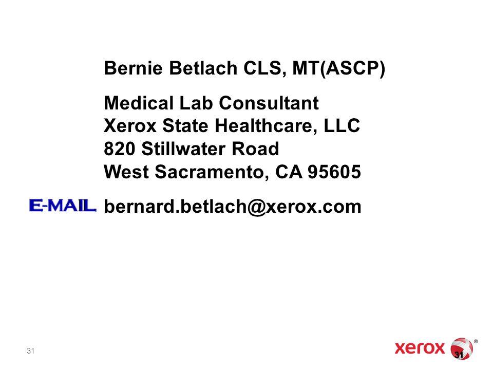 31 Bernie Betlach CLS, MT(ASCP) Medical Lab Consultant Xerox State Healthcare, LLC 820 Stillwater Road West Sacramento, CA 95605 bernard.betlach@xerox.com 31 31