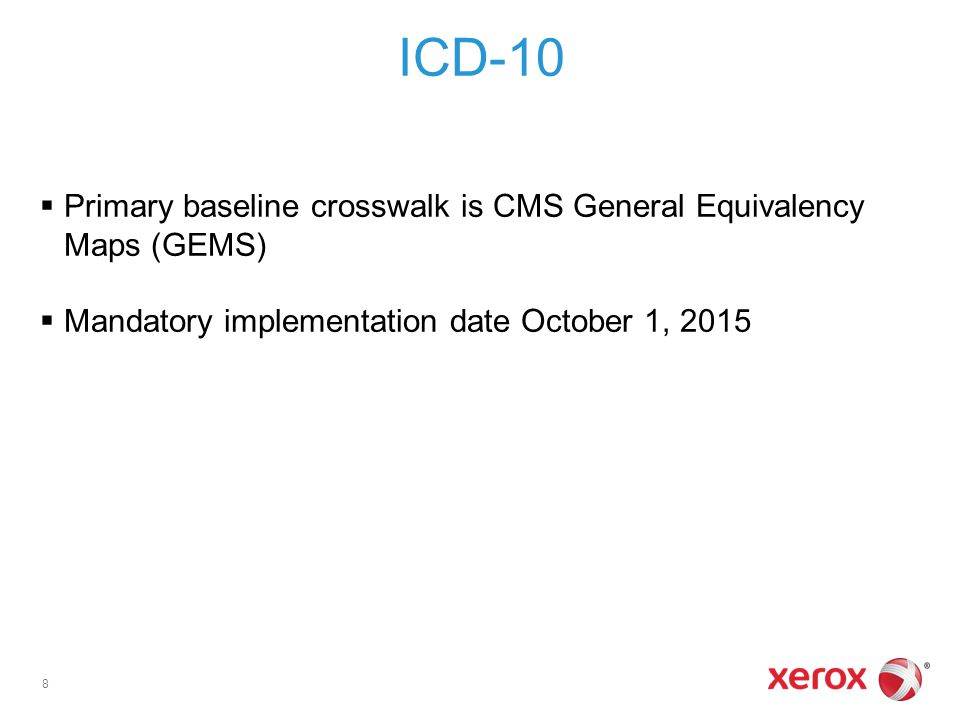 ICD-10  Primary baseline crosswalk is CMS General Equivalency Maps (GEMS)  Mandatory implementation date October 1, 2015 8