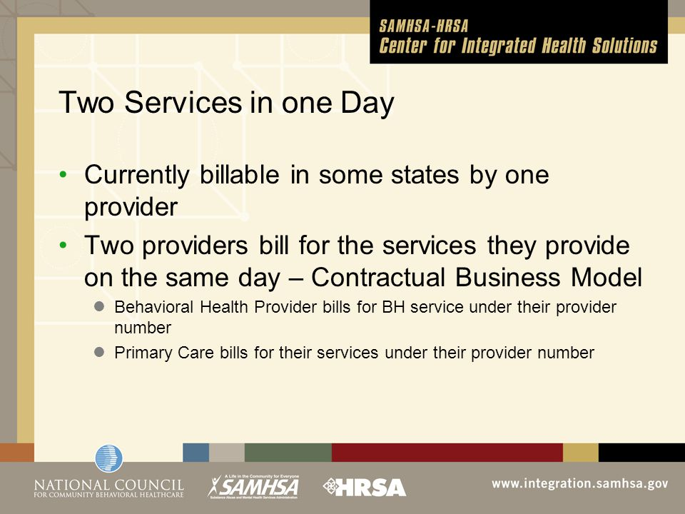 Two Services in one Day Currently billable in some states by one provider Two providers bill for the services they provide on the same day – Contractual Business Model Behavioral Health Provider bills for BH service under their provider number Primary Care bills for their services under their provider number