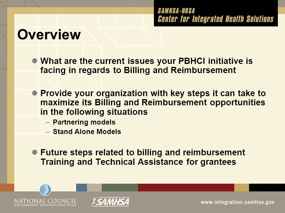Basic Principles of Billing and Reimbursement (cont.) CPT Codes (Current Procedural Terminology) –Behavioral Health Codes 908xx series (MH & SU) Traditional behavioral codes by an acceptable licensed and credentialed practitioner for that state and setting (Physician, Nurse Practitioner, Masters Social Worker, PhD Psychologist) –Telemedicine (usually the same code as face to face service with a modifier) Typically these services are billable by an acceptable licensed and credentialed practitioner for that state and setting –Case Management Can only be billed by an acceptable licensed and credentialed practitioner for that state and setting Generally a CMHC service