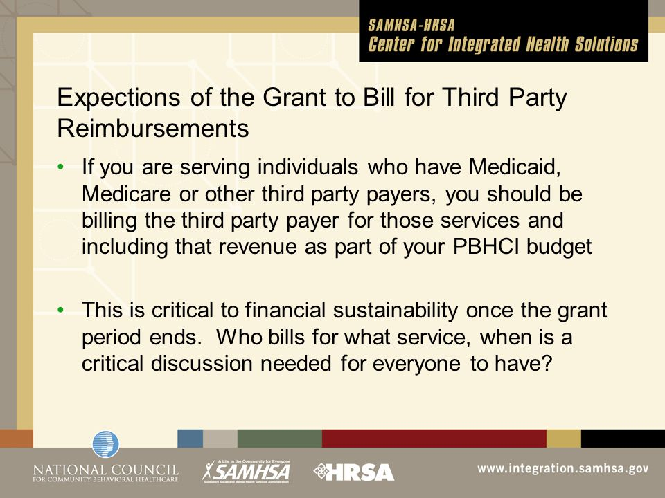 Expections of the Grant to Bill for Third Party Reimbursements If you are serving individuals who have Medicaid, Medicare or other third party payers, you should be billing the third party payer for those services and including that revenue as part of your PBHCI budget This is critical to financial sustainability once the grant period ends.