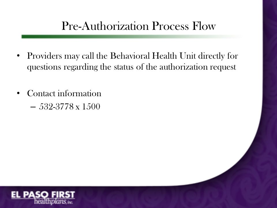 Pre-Authorization Process Flow Provider faxes El Paso First Pre-certification form is submitted for all inpatient/outpatient requests Fax number: 298-7866 El Paso First begins review process Multi-axial information Current symptoms Response to past treatment Treatment goals CPT Codes, units and frequency Medical director makes determination Final determination based on medical necessity Provider will receive a fax with decision
