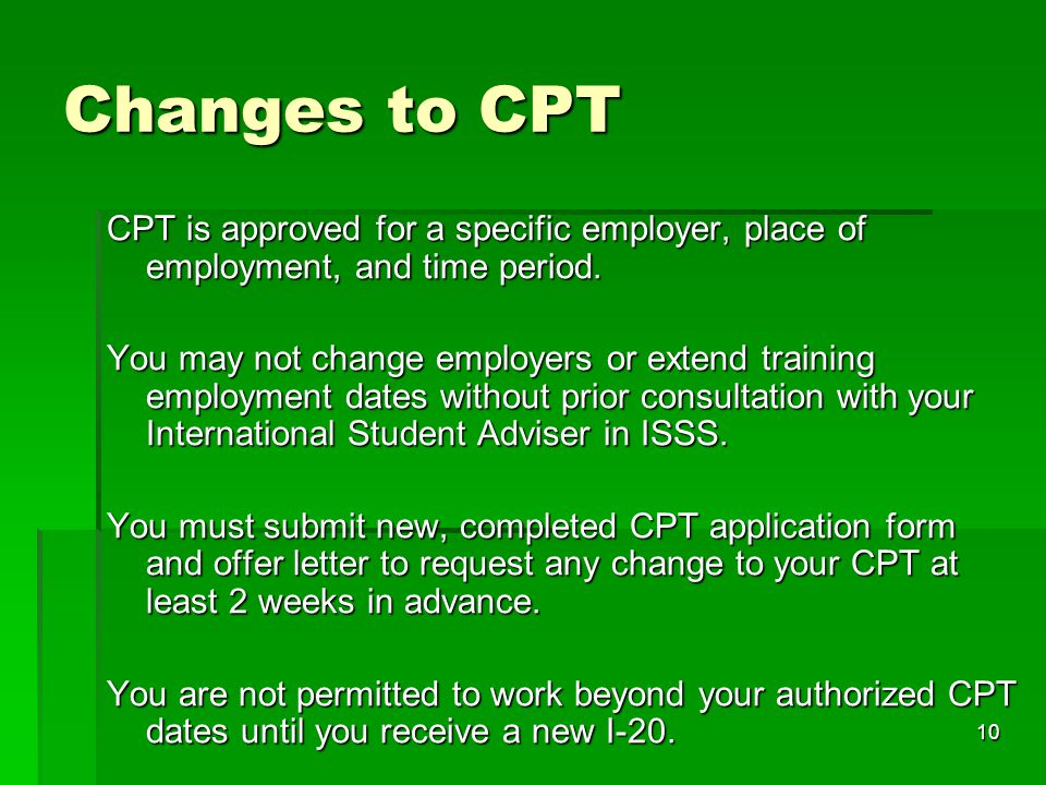 10 Changes to CPT CPT is approved for a specific employer, place of employment, and time period. You may not change employers or extend training emplo
