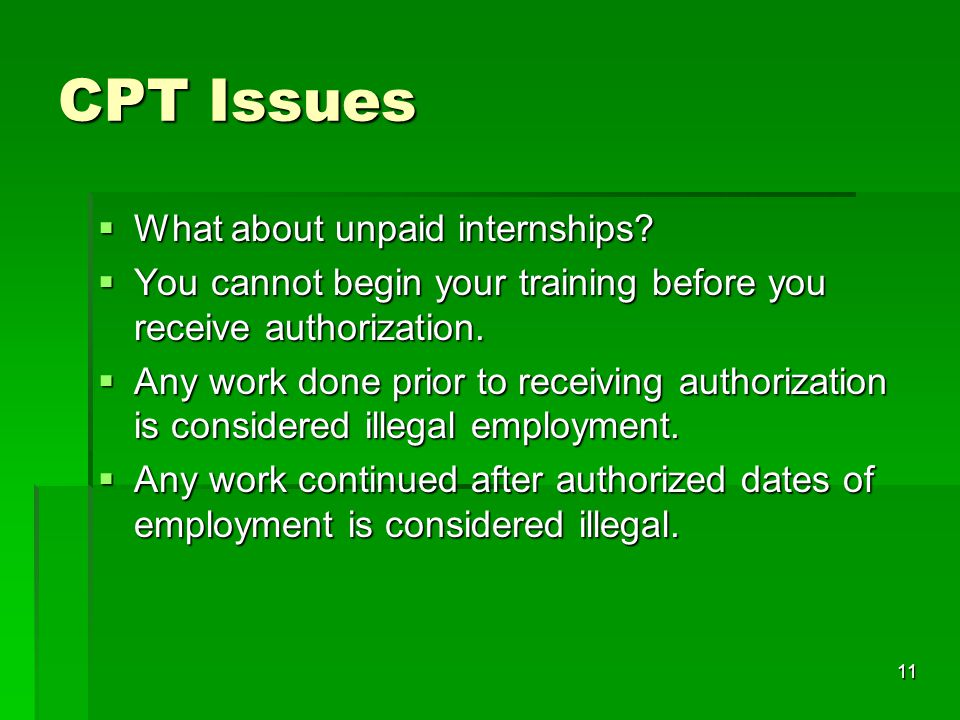 11 CPT Issues  What about unpaid internships?  You cannot begin your training before you receive authorization.  Any work done prior to receiving a