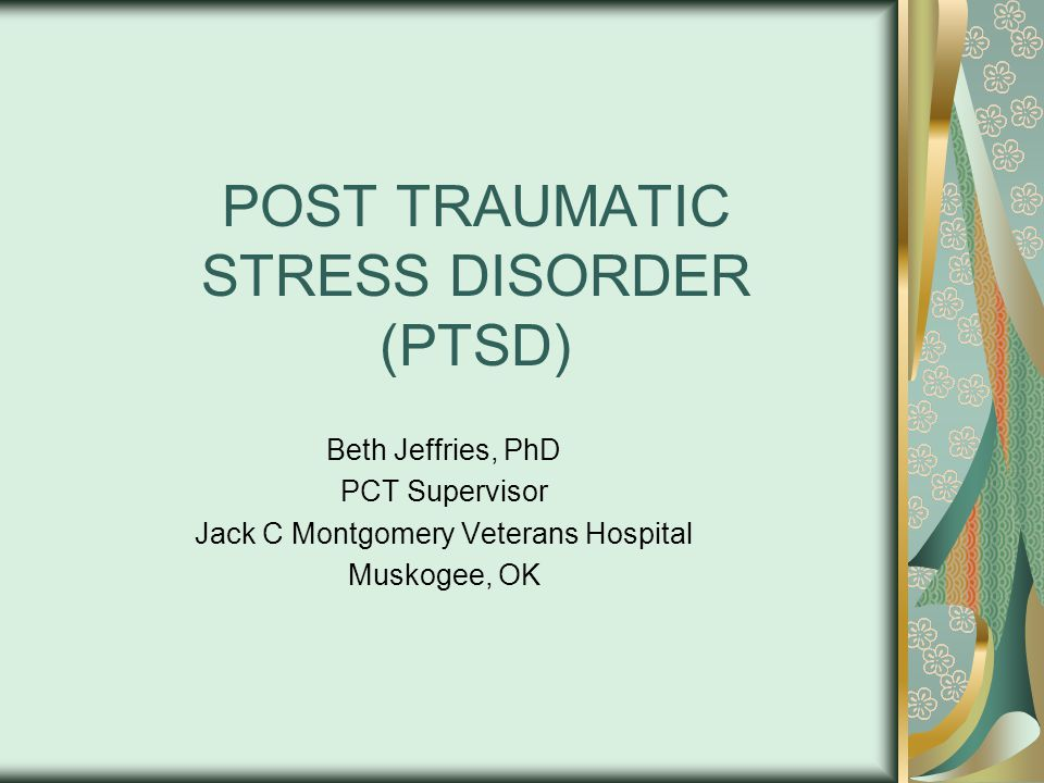 POST TRAUMATIC STRESS DISORDER (PTSD) Beth Jeffries, PhD PCT Supervisor Jack C Montgomery Veterans Hospital Muskogee, OK