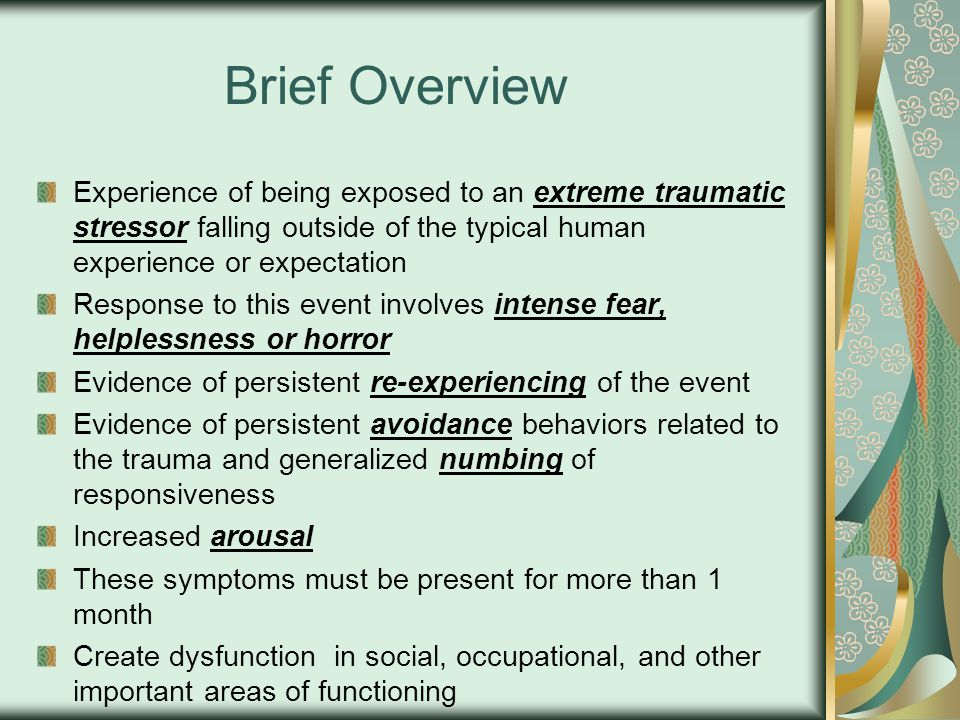 Brief Overview Experience of being exposed to an extreme traumatic stressor falling outside of the typical human experience or expectation Response to this event involves intense fear, helplessness or horror Evidence of persistent re-experiencing of the event Evidence of persistent avoidance behaviors related to the trauma and generalized numbing of responsiveness Increased arousal These symptoms must be present for more than 1 month Create dysfunction in social, occupational, and other important areas of functioning