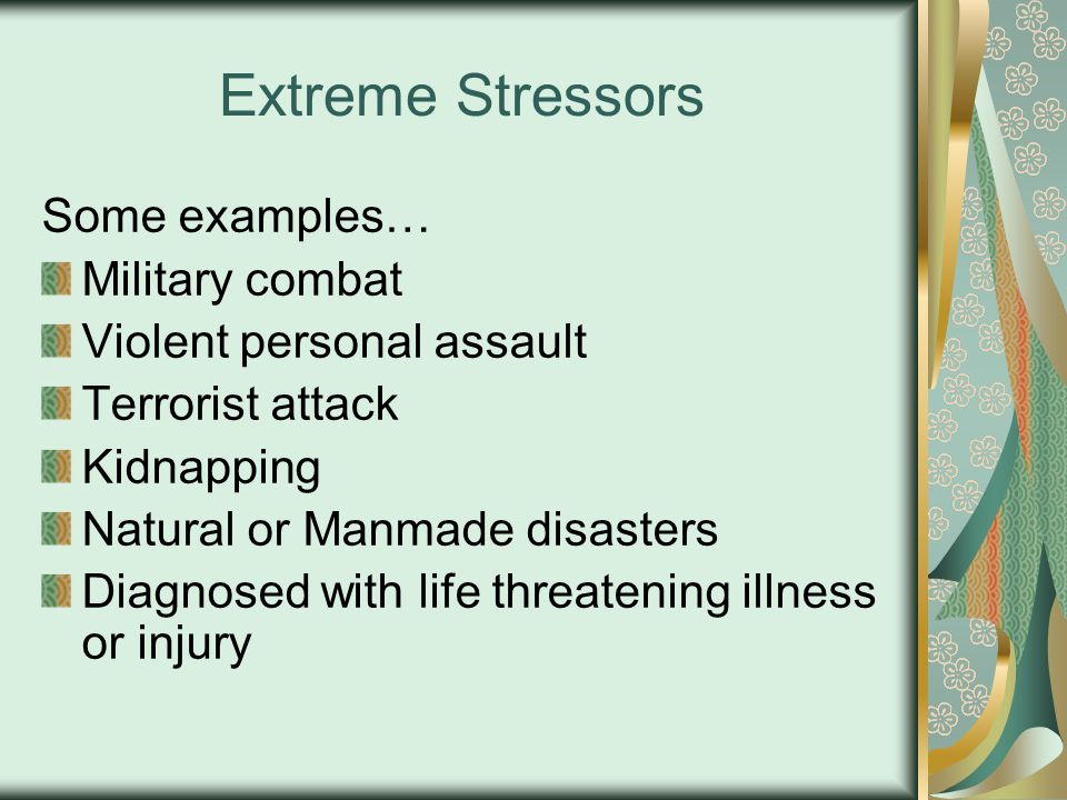Extreme Stressors Some examples… Military combat Violent personal assault Terrorist attack Kidnapping Natural or Manmade disasters Diagnosed with life threatening illness or injury