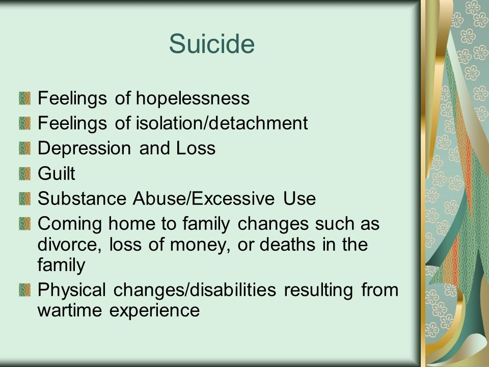 Suicide Feelings of hopelessness Feelings of isolation/detachment Depression and Loss Guilt Substance Abuse/Excessive Use Coming home to family changes such as divorce, loss of money, or deaths in the family Physical changes/disabilities resulting from wartime experience