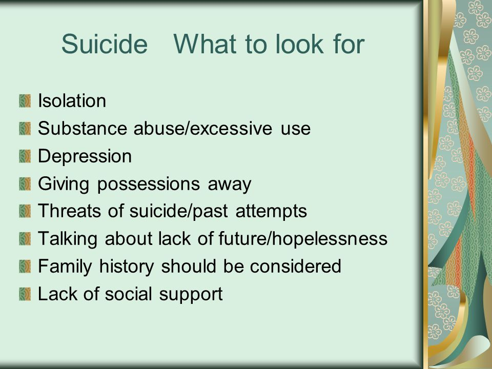Suicide What to look for Isolation Substance abuse/excessive use Depression Giving possessions away Threats of suicide/past attempts Talking about lack of future/hopelessness Family history should be considered Lack of social support