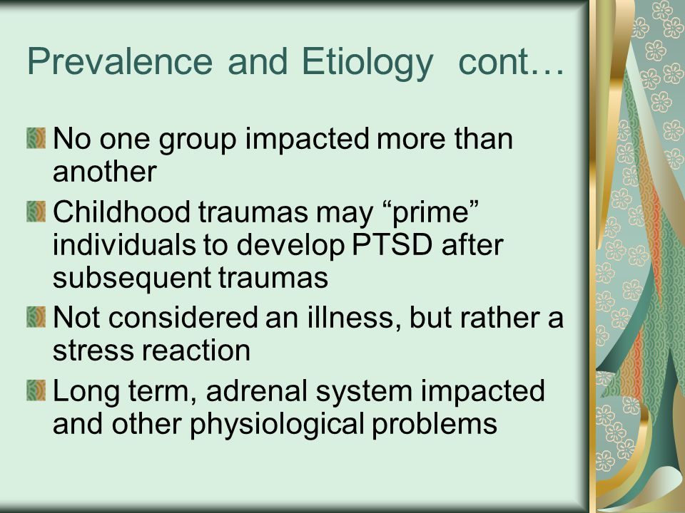 Prevalence and Etiology cont… No one group impacted more than another Childhood traumas may prime individuals to develop PTSD after subsequent traumas Not considered an illness, but rather a stress reaction Long term, adrenal system impacted and other physiological problems