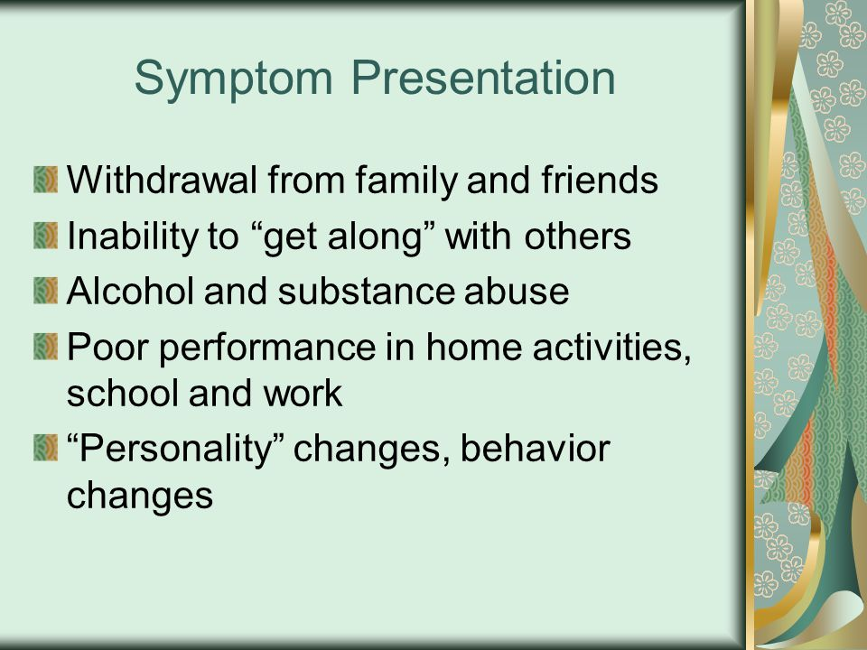 Symptom Presentation Withdrawal from family and friends Inability to get along with others Alcohol and substance abuse Poor performance in home activities, school and work Personality changes, behavior changes