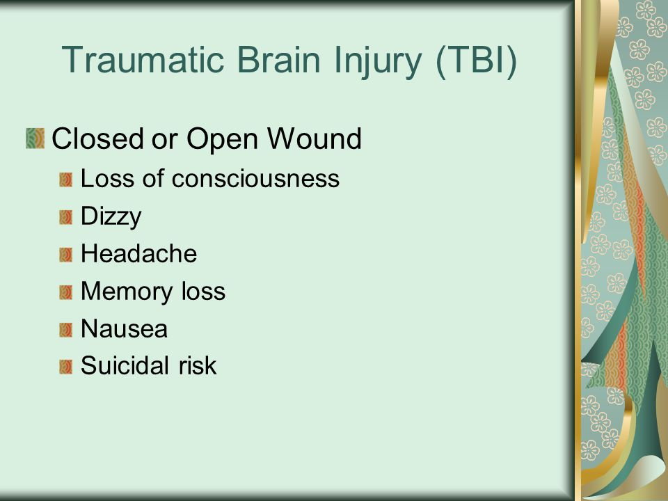 Traumatic Brain Injury (TBI) Closed or Open Wound Loss of consciousness Dizzy Headache Memory loss Nausea Suicidal risk