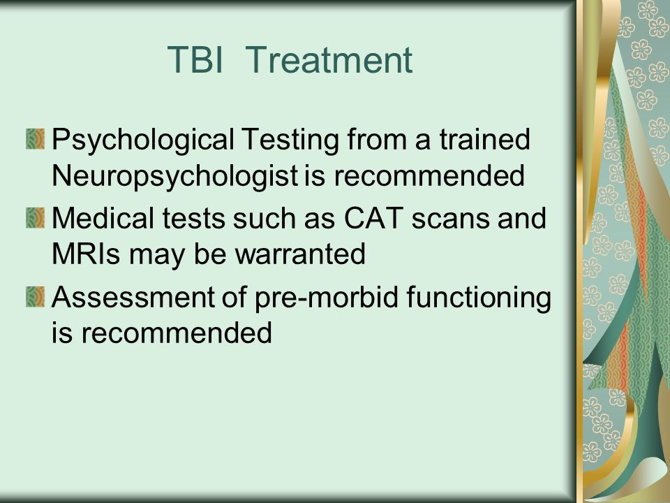TBI Treatment Psychological Testing from a trained Neuropsychologist is recommended Medical tests such as CAT scans and MRIs may be warranted Assessment of pre-morbid functioning is recommended
