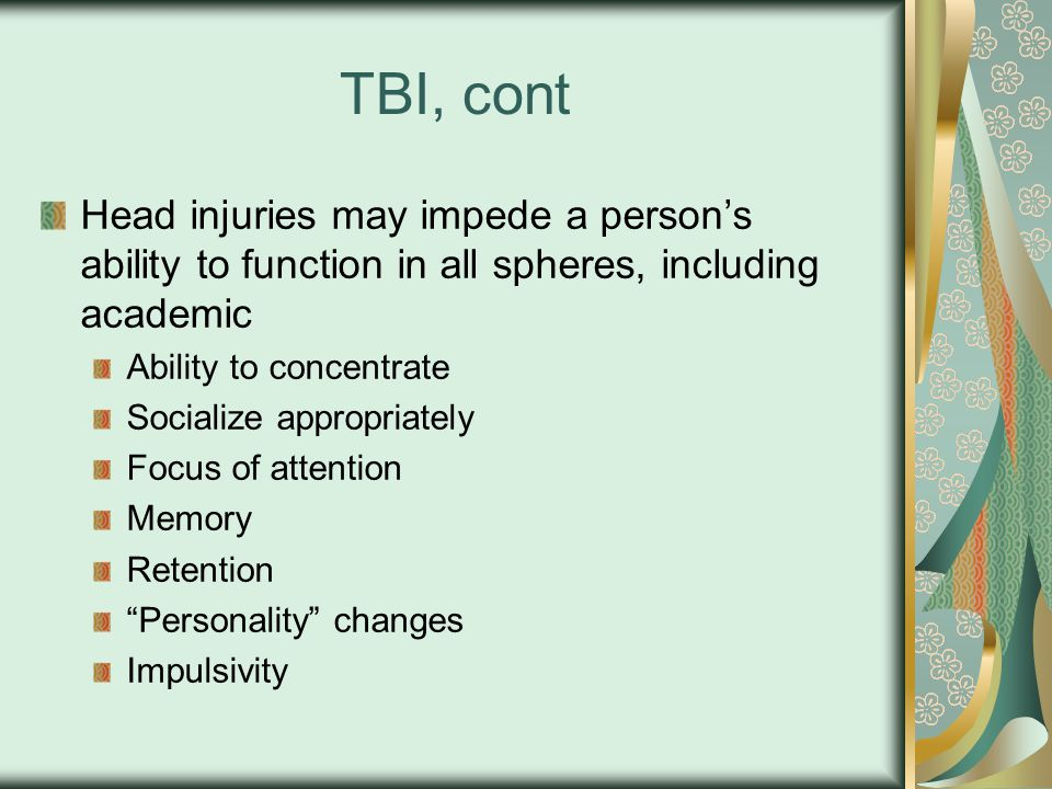 TBI, cont Head injuries may impede a person's ability to function in all spheres, including academic Ability to concentrate Socialize appropriately Focus of attention Memory Retention Personality changes Impulsivity
