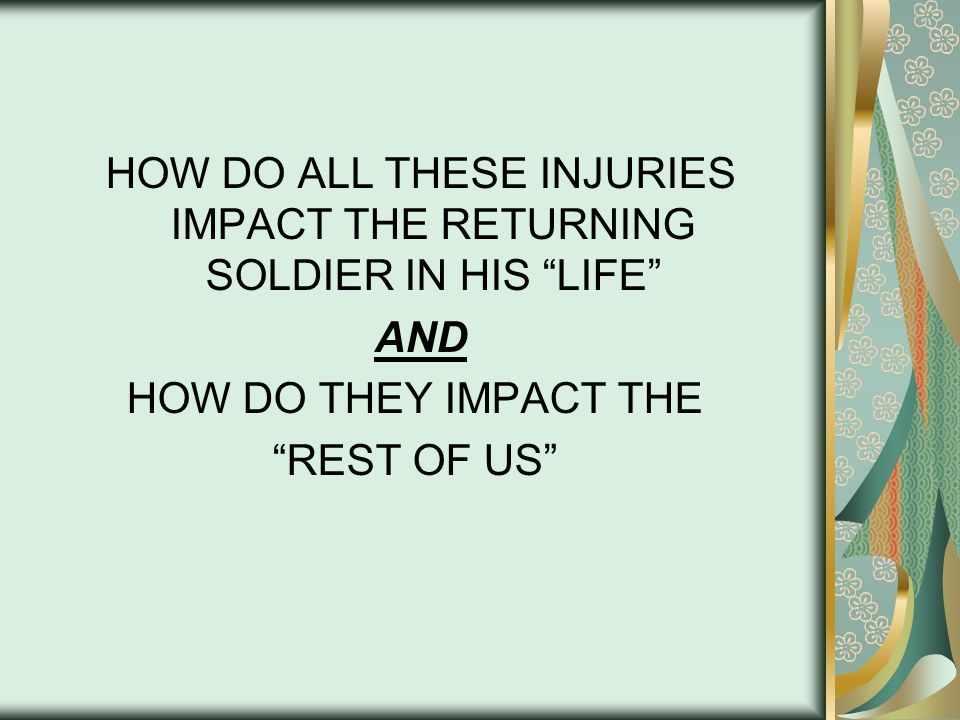 HOW DO ALL THESE INJURIES IMPACT THE RETURNING SOLDIER IN HIS LIFE AND HOW DO THEY IMPACT THE REST OF US