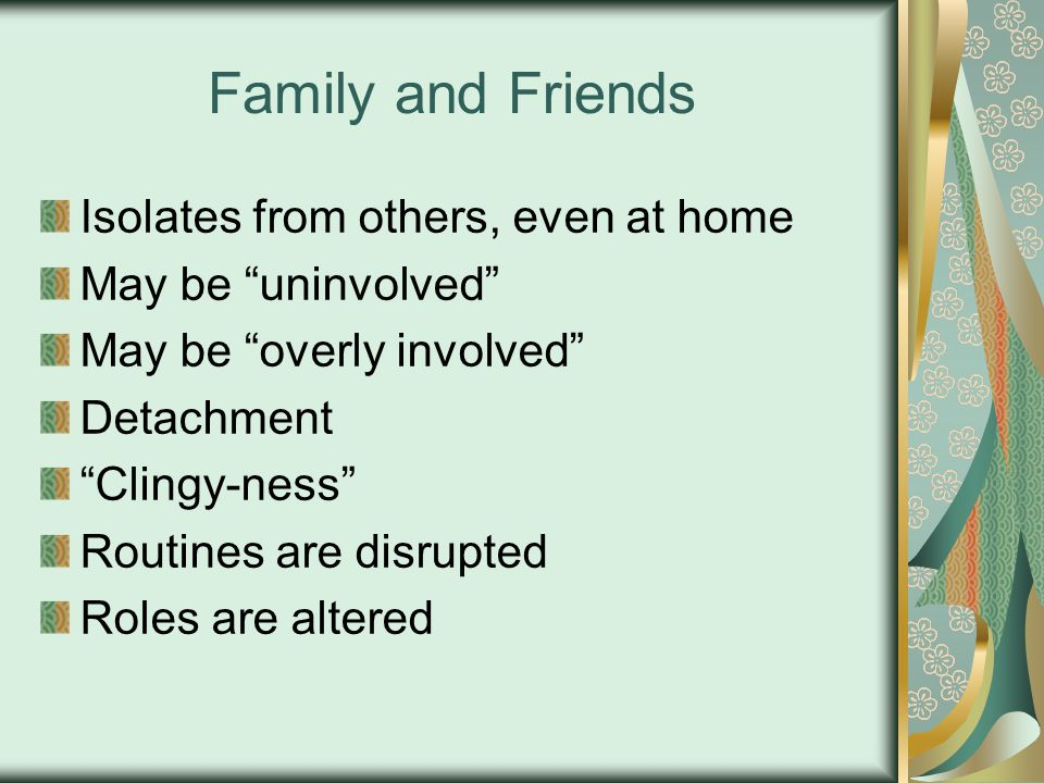 Family and Friends Isolates from others, even at home May be uninvolved May be overly involved Detachment Clingy-ness Routines are disrupted Roles are altered