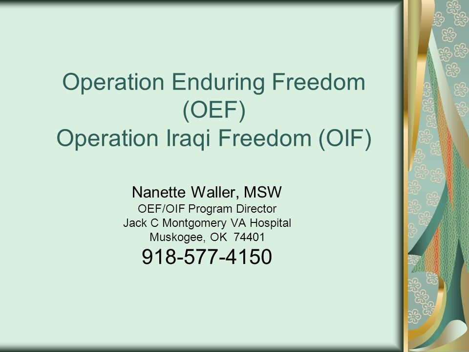 Operation Enduring Freedom (OEF) Operation Iraqi Freedom (OIF) Nanette Waller, MSW OEF/OIF Program Director Jack C Montgomery VA Hospital Muskogee, OK 74401 918-577-4150