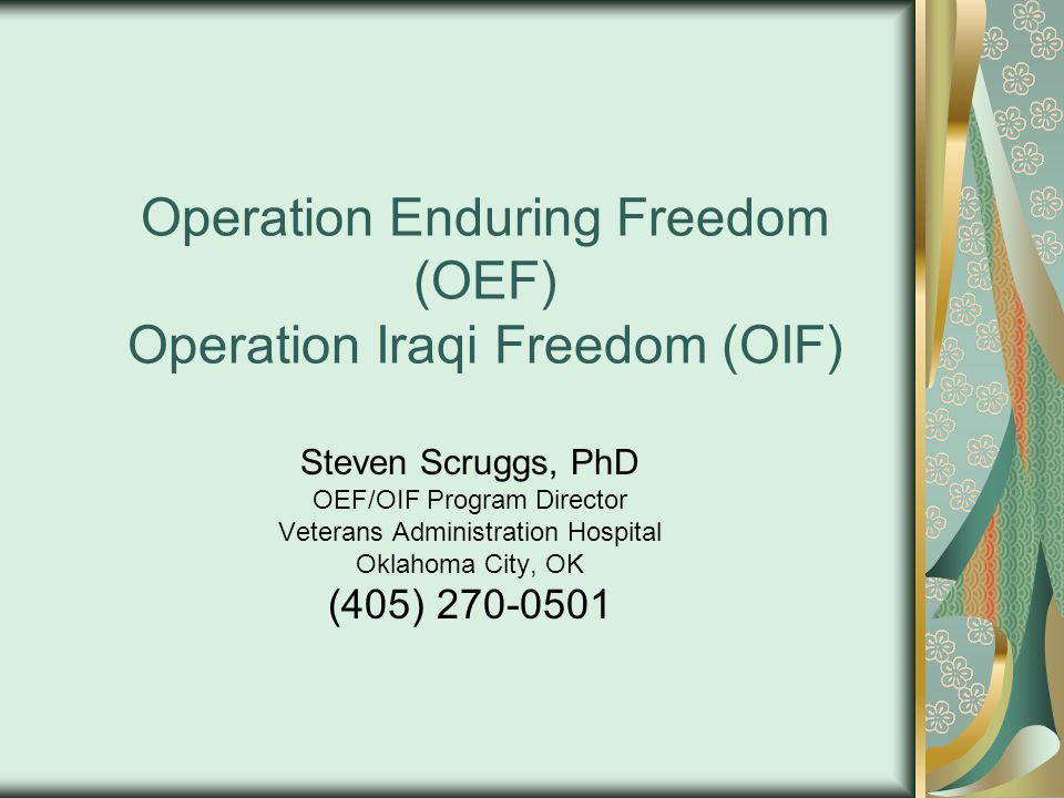Operation Enduring Freedom (OEF) Operation Iraqi Freedom (OIF) Steven Scruggs, PhD OEF/OIF Program Director Veterans Administration Hospital Oklahoma City, OK (405) 270-0501