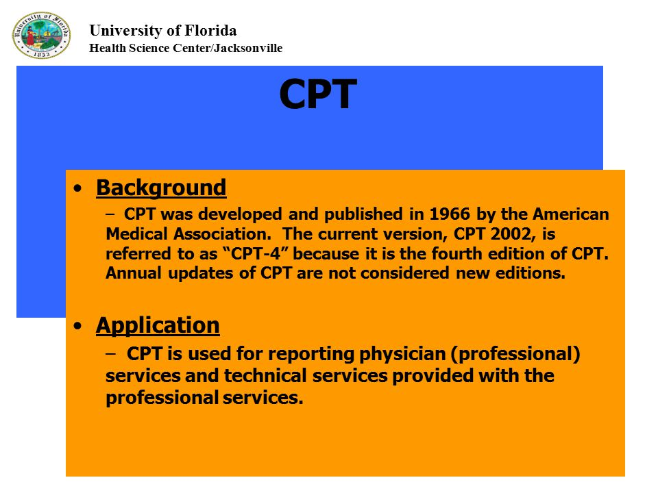 University of Florida Health Science Center/Jacksonville CPT Background – CPT was developed and published in 1966 by the American Medical Association.