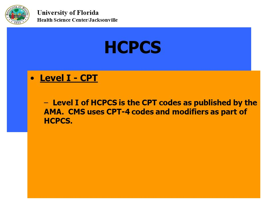 University of Florida Health Science Center/Jacksonville HCPCS Level I - CPT – Level I of HCPCS is the CPT codes as published by the AMA. CMS uses CPT