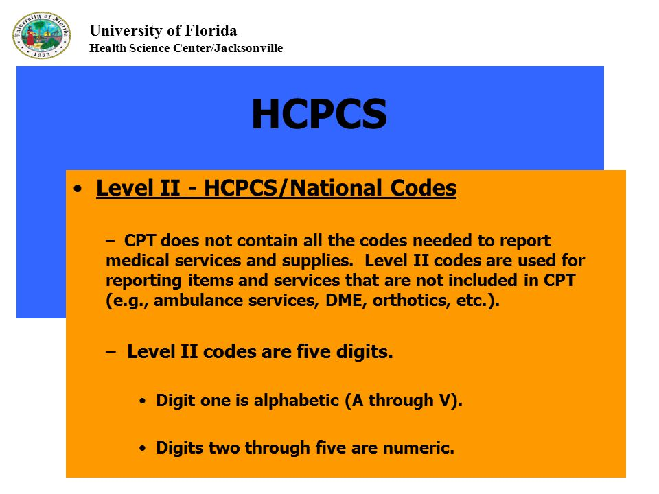 University of Florida Health Science Center/Jacksonville HCPCS Level II - HCPCS/National Codes – CPT does not contain all the codes needed to report m