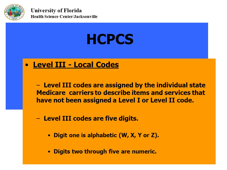 University of Florida Health Science Center/Jacksonville HCPCS Level III - Local Codes – Level III codes are assigned by the individual state Medicare