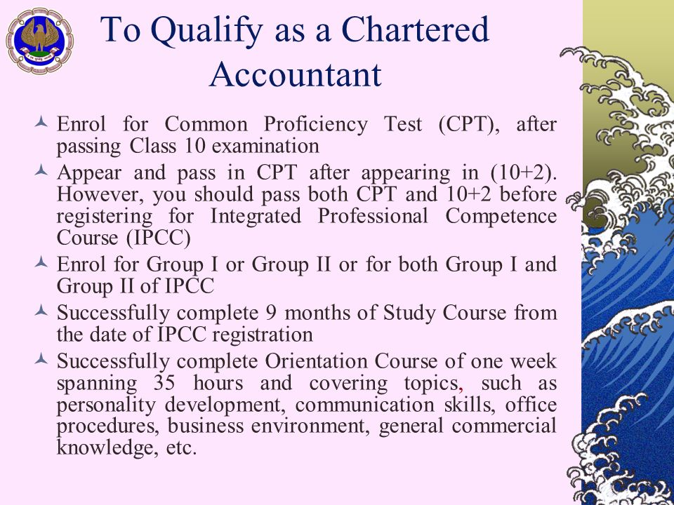 To Qualify as a Chartered Accountant Enrol for Common Proficiency Test (CPT), after passing Class 10 examination Appear and pass in CPT after appearing in (10+2).
