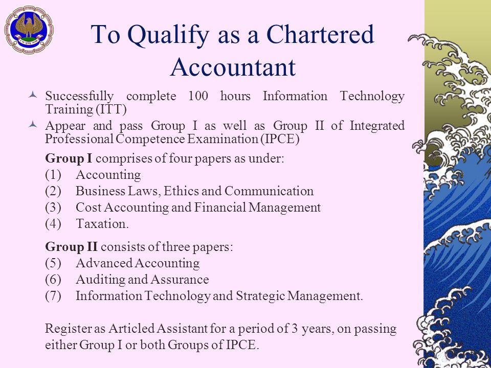 To Qualify as a Chartered Accountant Successfully complete 100 hours Information Technology Training (ITT) Appear and pass Group I as well as Group II of Integrated Professional Competence Examination (IPCE) Group I comprises of four papers as under: (1) Accounting (2) Business Laws, Ethics and Communication (3) Cost Accounting and Financial Management (4) Taxation.