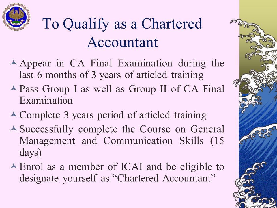 To Qualify as a Chartered Accountant Appear in CA Final Examination during the last 6 months of 3 years of articled training Pass Group I as well as Group II of CA Final Examination Complete 3 years period of articled training Successfully complete the Course on General Management and Communication Skills (15 days) Enrol as a member of ICAI and be eligible to designate yourself as Chartered Accountant