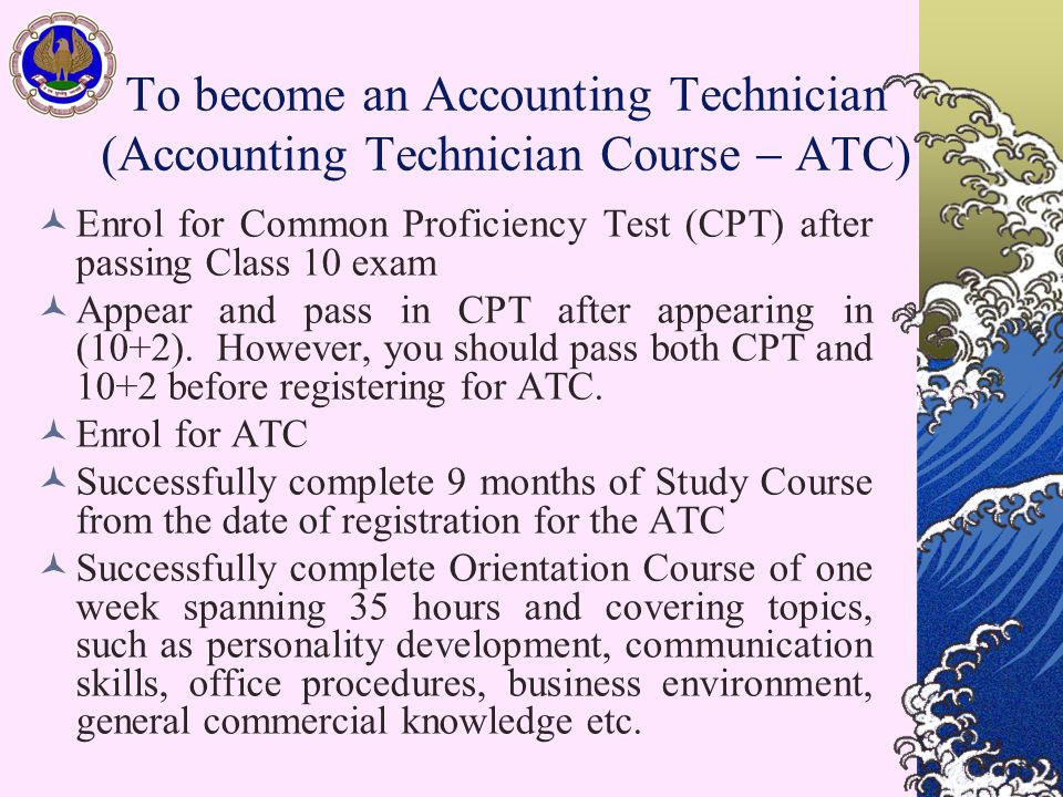 To become an Accounting Technician (Accounting Technician Course  ATC) Enrol for Common Proficiency Test (CPT) after passing Class 10 exam Appear and pass in CPT after appearing in (10+2).