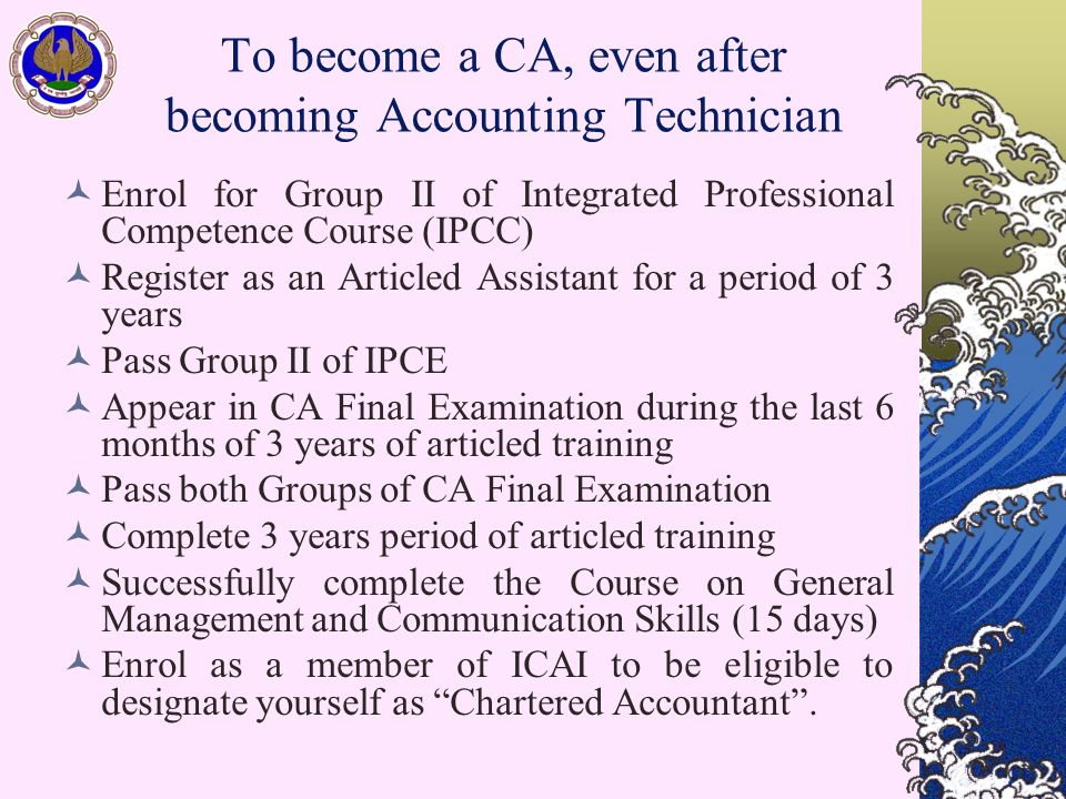 To become a CA, even after becoming Accounting Technician Enrol for Group II of Integrated Professional Competence Course (IPCC) Register as an Articled Assistant for a period of 3 years Pass Group II of IPCE Appear in CA Final Examination during the last 6 months of 3 years of articled training Pass both Groups of CA Final Examination Complete 3 years period of articled training Successfully complete the Course on General Management and Communication Skills (15 days) Enrol as a member of ICAI to be eligible to designate yourself as Chartered Accountant .