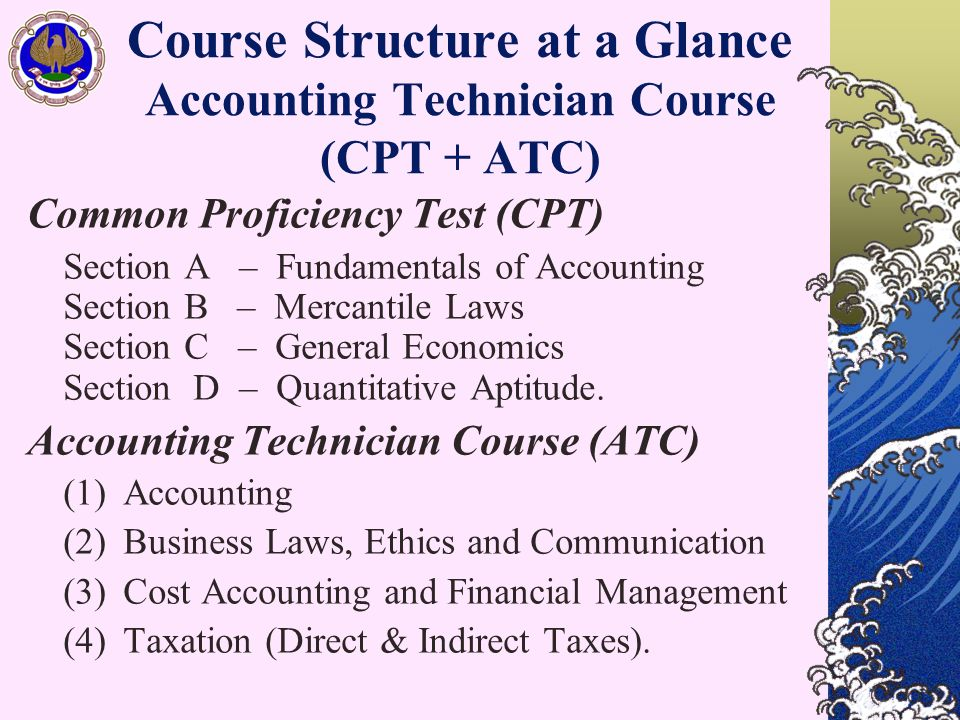 Course Structure at a Glance Accounting Technician Course (CPT + ATC) Common Proficiency Test (CPT) Section A – Fundamentals of Accounting Section B – Mercantile Laws Section C – General Economics Section D – Quantitative Aptitude.