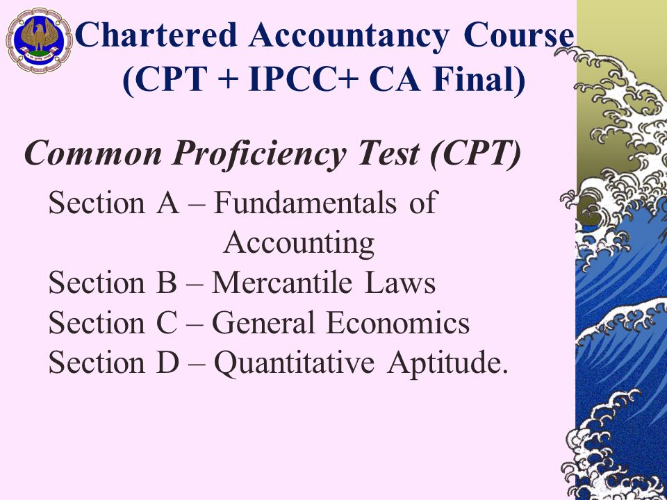 Chartered Accountancy Course (CPT + IPCC+ CA Final) Common Proficiency Test (CPT) Section A – Fundamentals of Accounting Section B – Mercantile Laws Section C – General Economics Section D – Quantitative Aptitude.