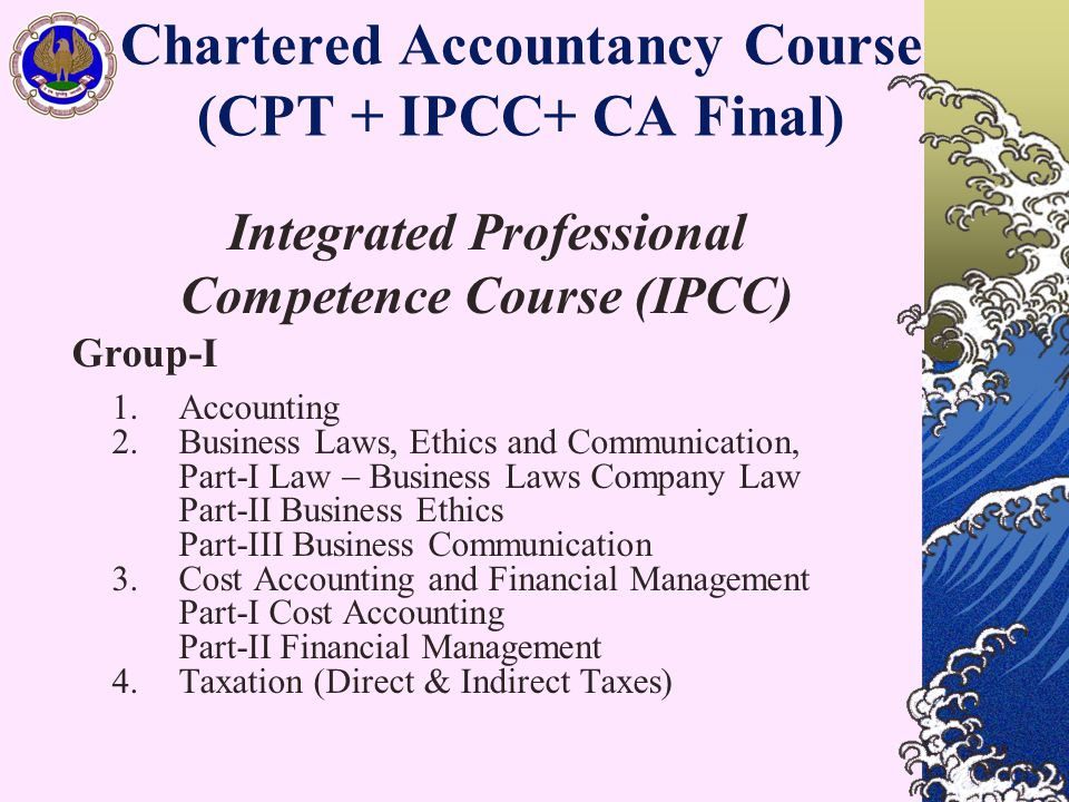 Chartered Accountancy Course (CPT + IPCC+ CA Final) Integrated Professional Competence Course (IPCC) Group-I 1. Accounting 2. Business Laws, Ethics an