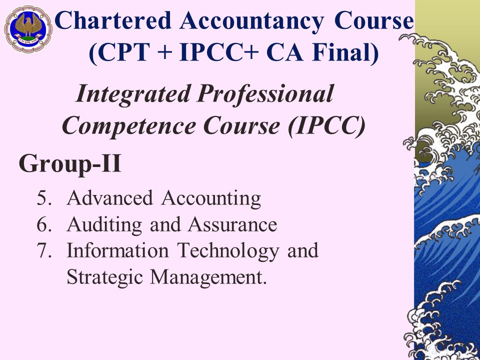 Chartered Accountancy Course (CPT + IPCC+ CA Final) Integrated Professional Competence Course (IPCC) Group-II 5.Advanced Accounting 6.Auditing and Assurance 7.