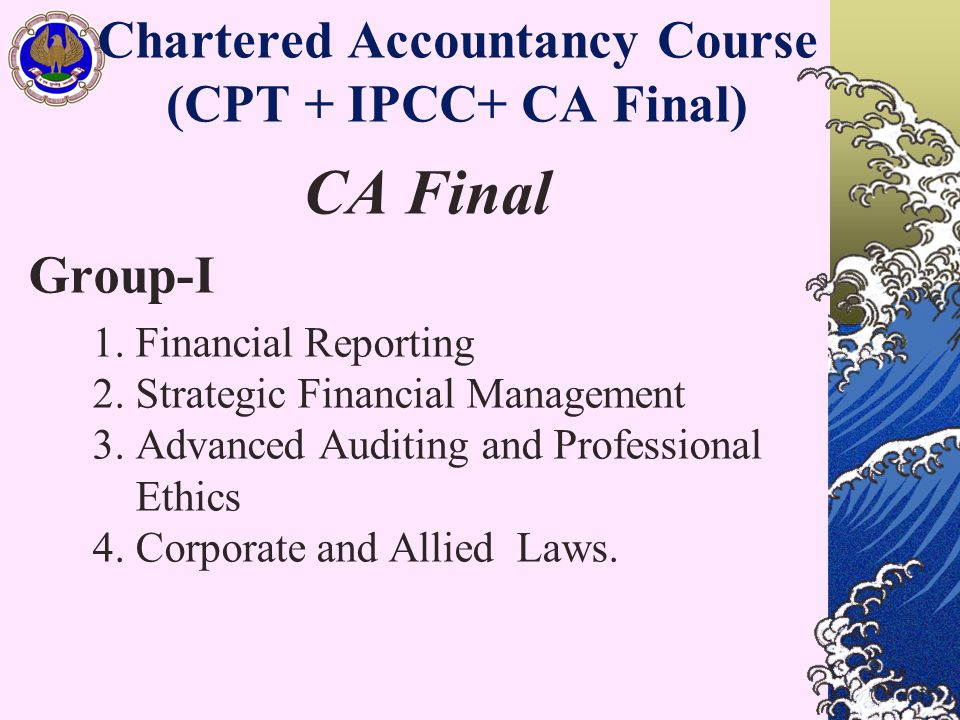 Chartered Accountancy Course (CPT + IPCC+ CA Final) CA Final Group-I 1. Financial Reporting 2. Strategic Financial Management 3. Advanced Auditing and