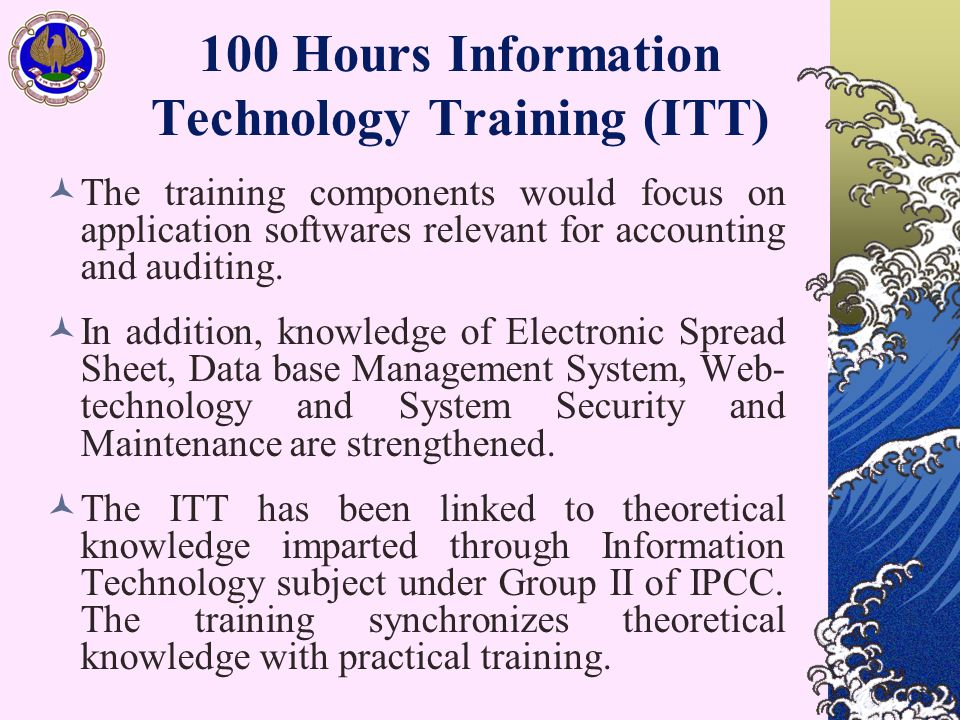 100 Hours Information Technology Training (ITT) The training components would focus on application softwares relevant for accounting and auditing. In