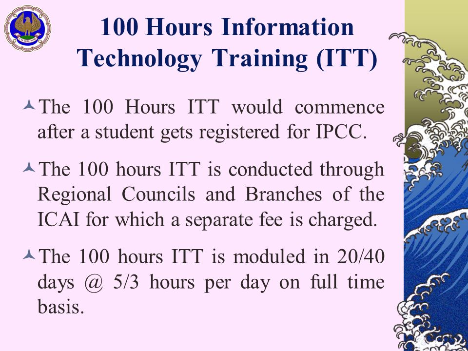 100 Hours Information Technology Training (ITT) The 100 Hours ITT would commence after a student gets registered for IPCC. The 100 hours ITT is conduc
