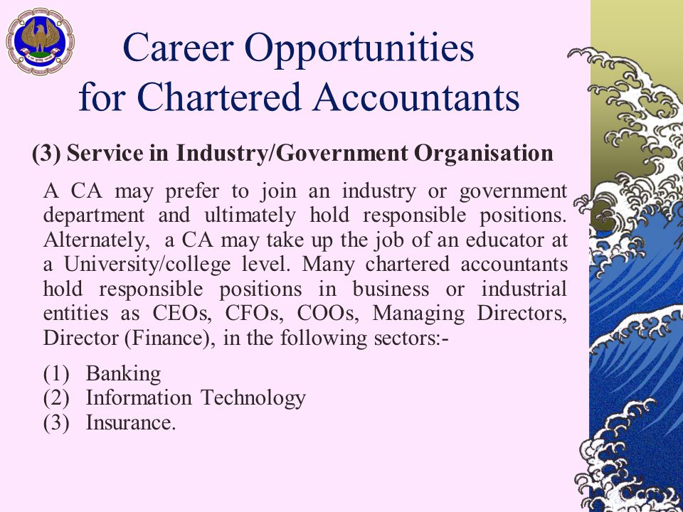 (3) Service in Industry/Government Organisation A CA may prefer to join an industry or government department and ultimately hold responsible positions