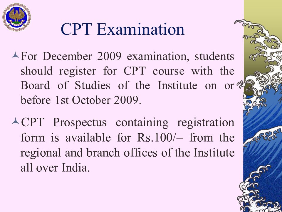 CPT Examination For December 2009 examination, students should register for CPT course with the Board of Studies of the Institute on or before 1st Oct