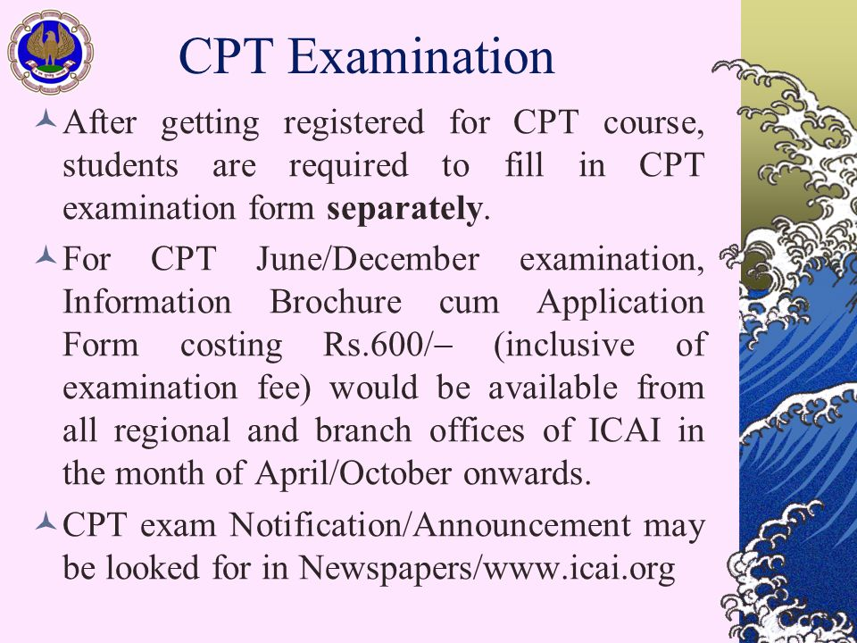 CPT Examination After getting registered for CPT course, students are required to fill in CPT examination form separately. For CPT June/December exami