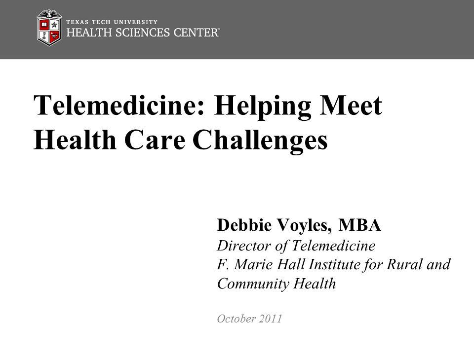 Telemedicine: Helping Meet Health Care Challenges Debbie Voyles, MBA Director of Telemedicine F.